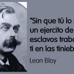 Sin que tú lo sepas un ejercito de esclavos trabaja por ti en las tinieblas. Leon Bloy