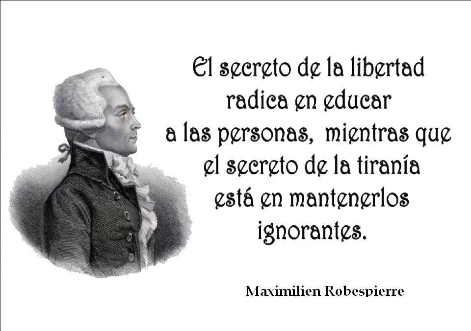 El secreto de la Libertad radica en educar a las persona, mientras que el secreto de la tiranía está en mantenerlos ignorantes. Maximilien Robespierre.