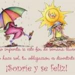 Feliz Fin de Semana. No importa si este fin de semana llueve o hace sol, tú obligación es divertirte. Sonríe y se Feliz.