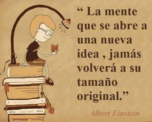 La mente que se abre a una nueva idea. Jamás volverá a su tamaño original. Albert Einstein