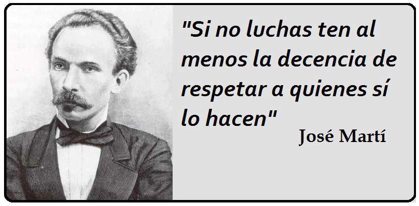 Si no luchas ten al menos la decencia de respetar a quienes sí lo hacen. José Martí