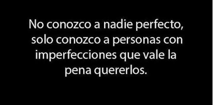 No conozco a nadie perfecto, solo conozco a personas con imperfecciones que vale la pena quererlos.