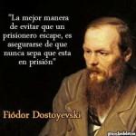 Fiódor Dostoyewski. La mejor manera de evitar que un prisionero escape, es asegurarse de que nunca sepa que está en prisión.