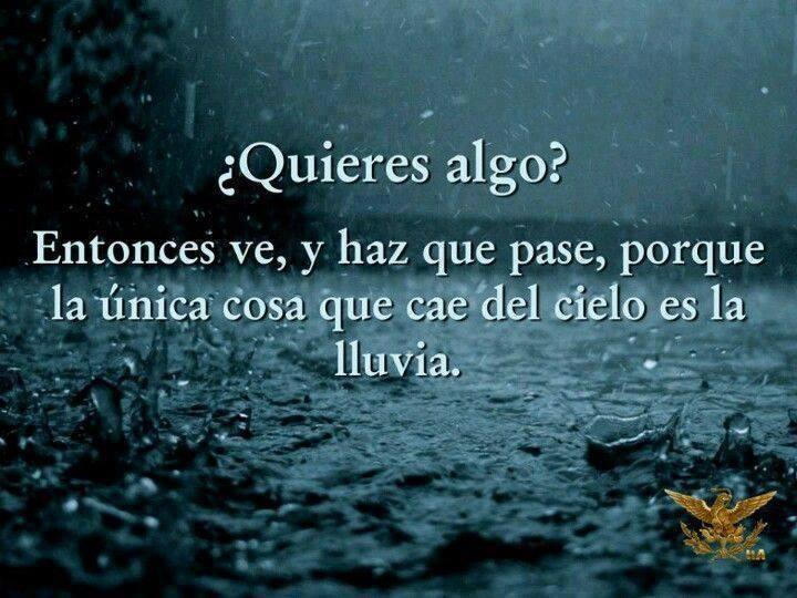 ¿Quieres algo? Entonces ve, y haz que pase, porque la única cosa que cae del cielo es la lluvia.