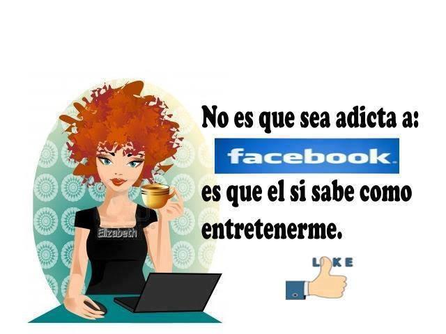 No es que sea adicta a Facebook, es que el si sabe como entretenerme.