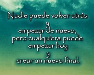 Nadie puede volver atrás y empezar de nuevo, pero cualquiera puede empezar hoy y crear un nuevo final.