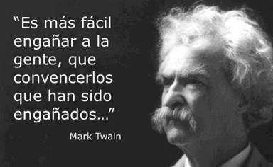 Es más fácil engañar a la gente, que convencerlos que han sido engañados...Mark Twain