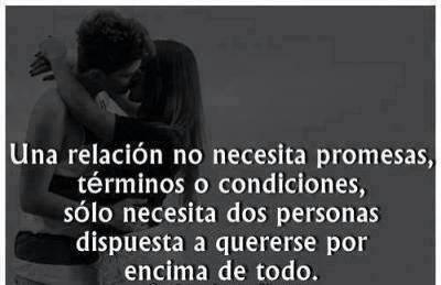 Relaciones de Amor. Una relación no necesita promesas términos o condiciones, sólo necesita dos personas dispuesta a quererse por encima de todo.