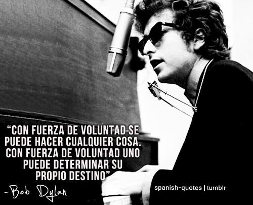 Con fuerza de voluntad se puede hacer cualquier cosa. Con fuerza de voluntad uno puede determinar su propio destino. Bob Dylan