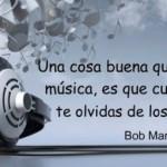 Una cosa buena que tiene la música, es que cuando llega te olvidas de los problemas. Bob Marley
