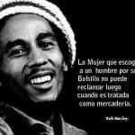 La Mujer que escoge a un hombre por su bolsillo no puede reclamar luego cuando es tratada como mercadería. Bob Marley