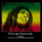 Si los que hacen mal...no descasan...Porqué iba a hacerlo yo. Bob Marley 3 días antes de morir.