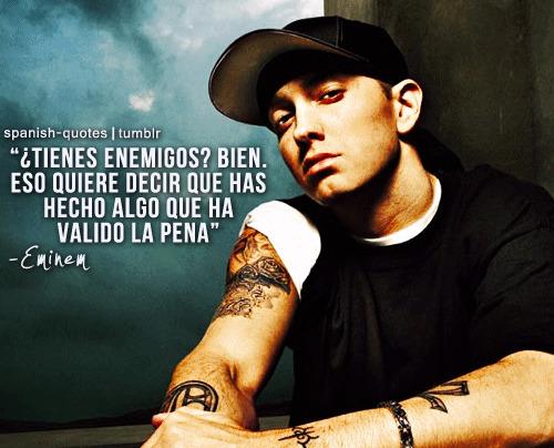 Tienes enemigos. Bien. Eso quiere decir que has hecho algo que ha valido la pena. Eminem