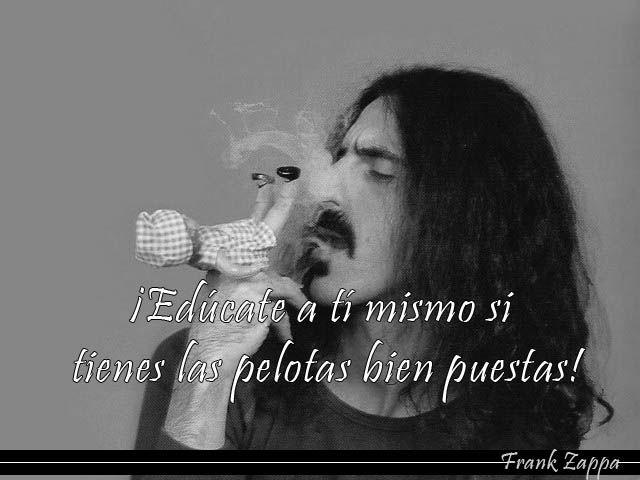 Frank Zappa-Edúcate a ti mismo si tienes las pelotas bien puestas.