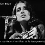 La acción es el antídoto de la desesperación. Joan Baez