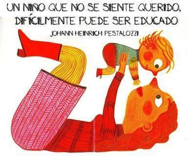 Un niño que no se siente querido, difícilmente puede ser educado. Johann Henrich Pestalozzi