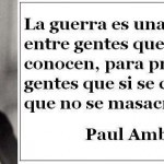 La guerra es una masacre entre gentes que no se conocen, para provecho de gentes que si se conocen pero no se masacran. Paul Ambroise Valéry