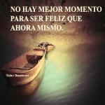 No hay mejor momento para ser feliz que ahora mismo.