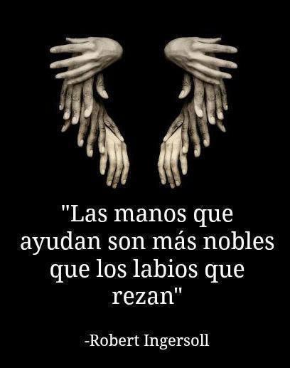 Las manos que ayudan son más nobles que los labios que rezan. Robert Ingersoll