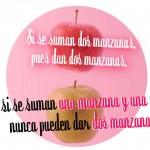 Si se suman dos manzanas pues dan dos manzanas. Y si se suman una manzana y una pera nunca pueden dar dos manzanzas.