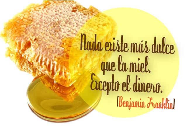 Nada existe más dulce que la miel, excepto el dinero. Benjamín Franklin