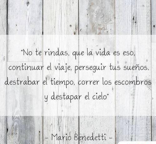 No te Rindas, que la vida es eso, continuar el viaje, perseguir tus sueños, destrabar el tiempo, correr los escombros y destapar el cielo. Mario Benedetti