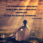 Las experiencias repetidas tienen una única finalidad: Enseñarte lo que no quieres aprender. Paulo Coelho