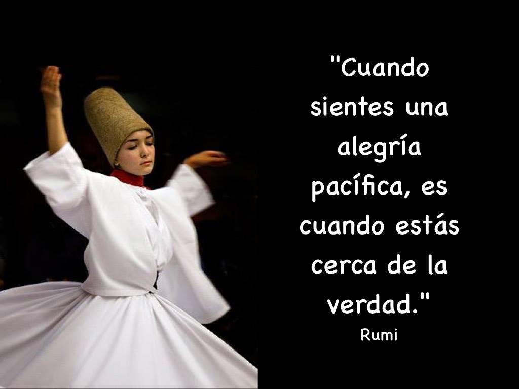 Cuando sientes una alegría pacífica, es cuando estás cerca de la verdad. Rumi
