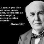 La gente que dice que no se puede hacer, no debería de interrumpir quienes lo están haciendo. Thomas Edison