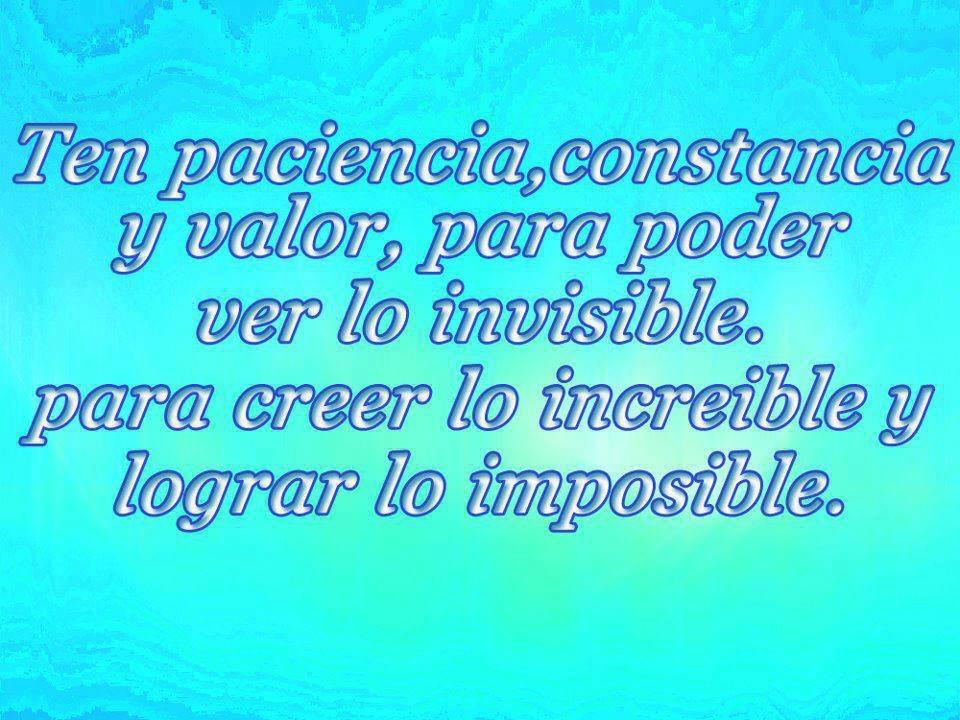 Ten paciencia, constancia y valor para poder ver lo invisible, para creer lo increíble y lograr lo imposible