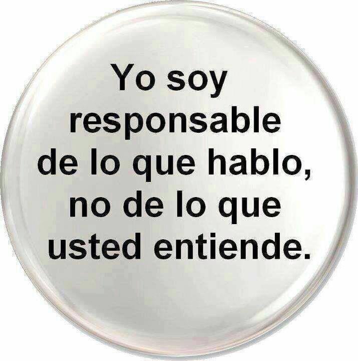 yo soy responsable-de lo que hablo, no de lo que usted entiende