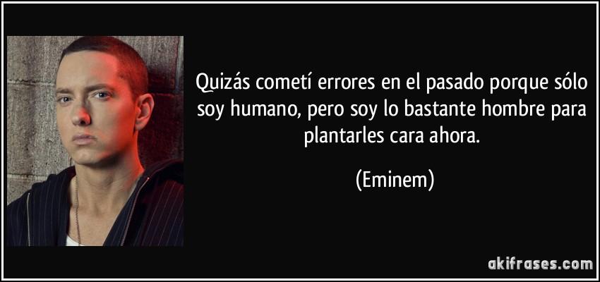 Quizás cometí errores en el pasado porque sólo soy humano, pero soy lo bastante hombre para plantarles cara ahora. Eminen