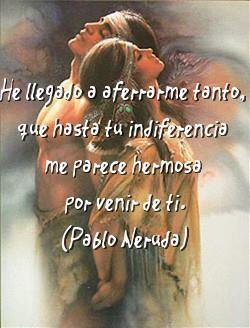 He llegado a aferrarme tanto, que hasta tú indiferencia me parece hermosa por venir de ti. Pablo Neruda