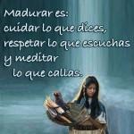 Madurar es: Cuidar lo que dices, respetar lo que escuchas y meditar lo que callas.
