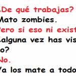 De qué trabajas. Mato Zombies.
