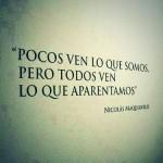 Pocos ven lo que somos, pero todos ven lo que aparentamos. Nicolás Maquiavelo.