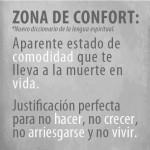 Zona de Confort: Aparenta estado de comodidad que te lleva a la muerte en vida. Justificación perfecta para no hacer, no crecer, no arriesgarse y no vivir.