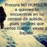 Procura no humillar a quienes te encuentres en tu camino de subida...pues tendrás que verlos cuando vayas de bajada.