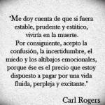 Me doy cuenta de que si fuera estable, prudente y estático, viviría en la muerte. Por consiguiente, acepto la confusión...Carl Rogers