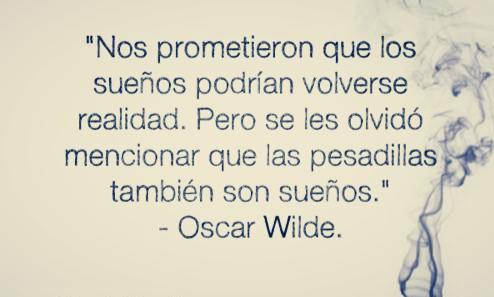 Nos prometieron que los sueños podrían volverse realidad. Pero se les olvidó mencionar que las pesadillas también son sueños. Oscar Wilde