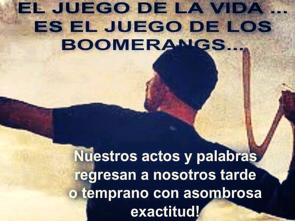 El Juego de la vida... Es el juego de los Boomerangs... Nuestros actos y palabras regresan a nosotros tarde o temprano con asombrosa exactitud.