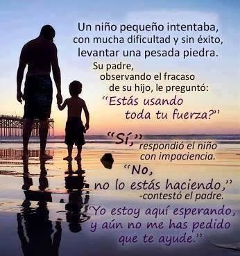 Un niño pequeño intentaba, con mucha dificultad y sin éxito, levantar una pesada piedra. Su padre observando el fracaso de su hijo le preguntó....