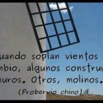 Cuando soplan vientos de cambio, algunos construyen muros, otros molinos. Proverbio Chino.