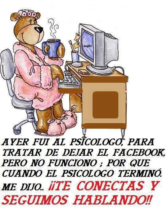 Ayer fui al Psicólogo, para tratar de dejar el Facebook, pero no funcionó, por que cuando el Psicólogo terminó, me dijo ¡¡Te conectas y seguimos hablando!!