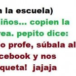 En la Escuela. Niños...copien la tarea, Pepito dice: No profe, súbala al Facebook y nos etiqueta.