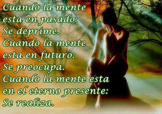 Cuando la mente está en pasado: Se deprime. Cuando la mente está en futuro: Se preocupa. Cuando la mente está en el eterno presente: Se realiza.