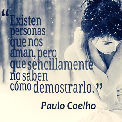 Existen personas que nos aman, pero sencillamente no saben como demostrarlo. Paulo Coelho