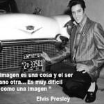 La imagen es una cosa y el ser humano otra...Es muy difícil vivir como una imagen. Elvis Presley