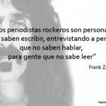 Los periodistas rockeros son personas que no saben escribir, entrevistando a personas que no saben hablar, para gente que no sabe leer. Frank Zappa