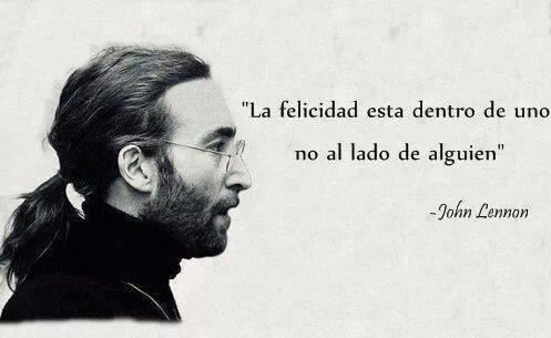 La Felicidad esta dentro de uno no al lado de alguien. John Lennon